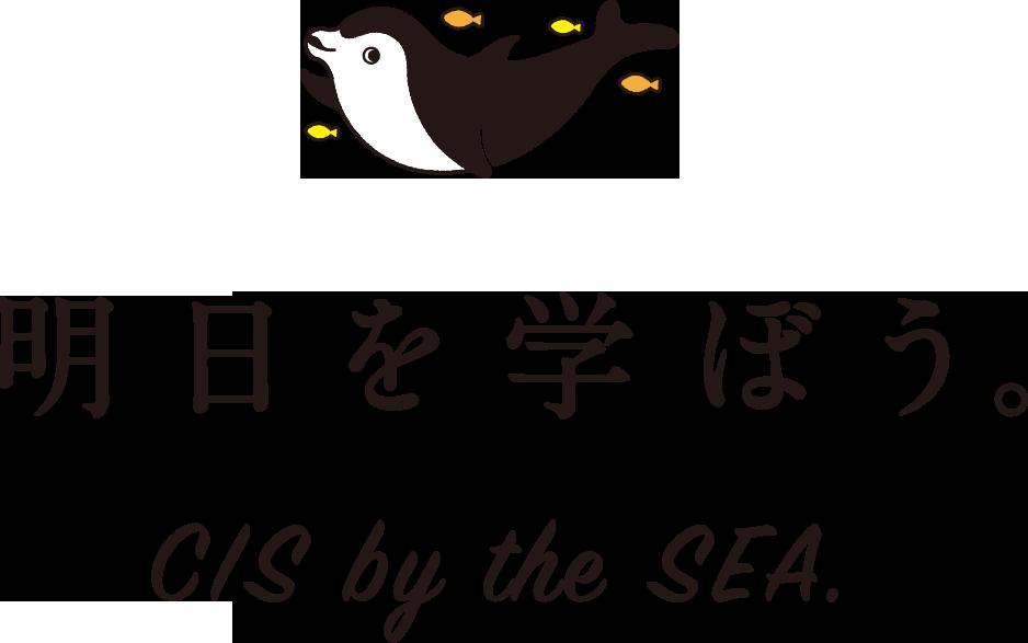 明日を学ぼう。 CIS by the SEA.